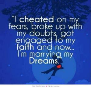 i-cheated-on-my-fears-broke-up-with-my-doubts-got-engaged-to-my-faith-and-now-im-marrying-my-dreams-quote-1
